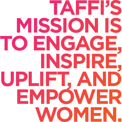 Taffi's mission is to engage, inspire, uplift, and empower women.